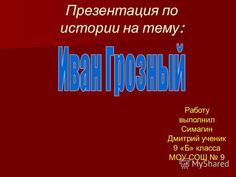Презентация по истории на тему : Работу выполнил Симагин Дмитрий ученик 9 «Б» класса МОУ СОШ 9