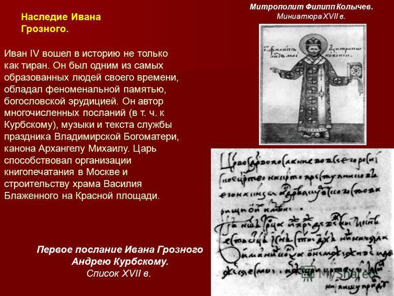 Наследие Ивана Грозного. Иван IV вошел в историю не только как тиран. Он был одним из самых образованных людей своего времени, обладал феноменальной памятью, богословской эрудицией. Он автор многочисленных посланий (в т. ч. к Курбскому), музыки и тек