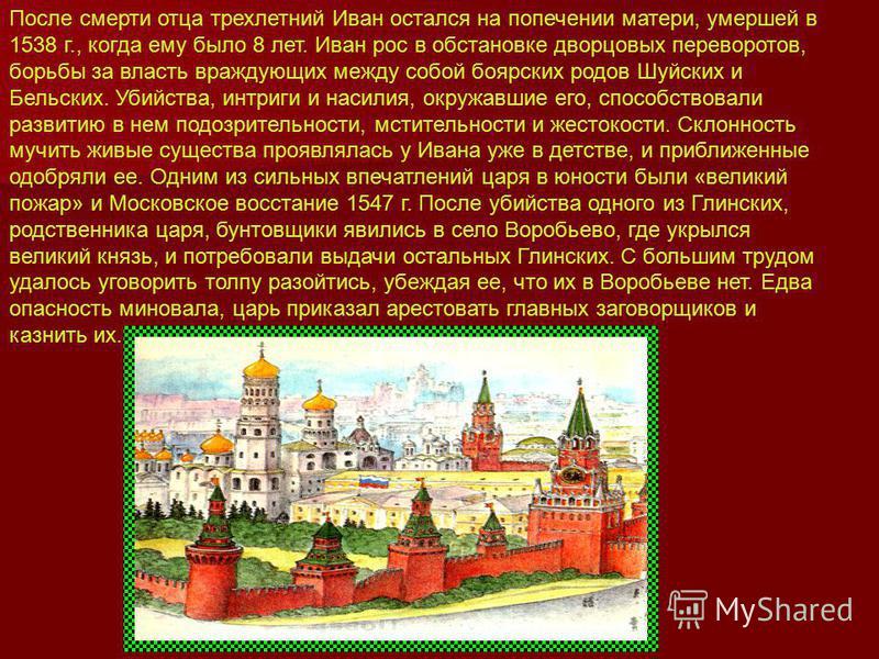 После смерти отца трехлетний Иван остался на попечении матери, умершей в 1538 г., когда ему было 8 лет. Иван рос в обстановке дворцовых переворотов, борьбы за власть враждующих между собой боярских родов Шуйских и Бельских. Убийства, интриги и насили