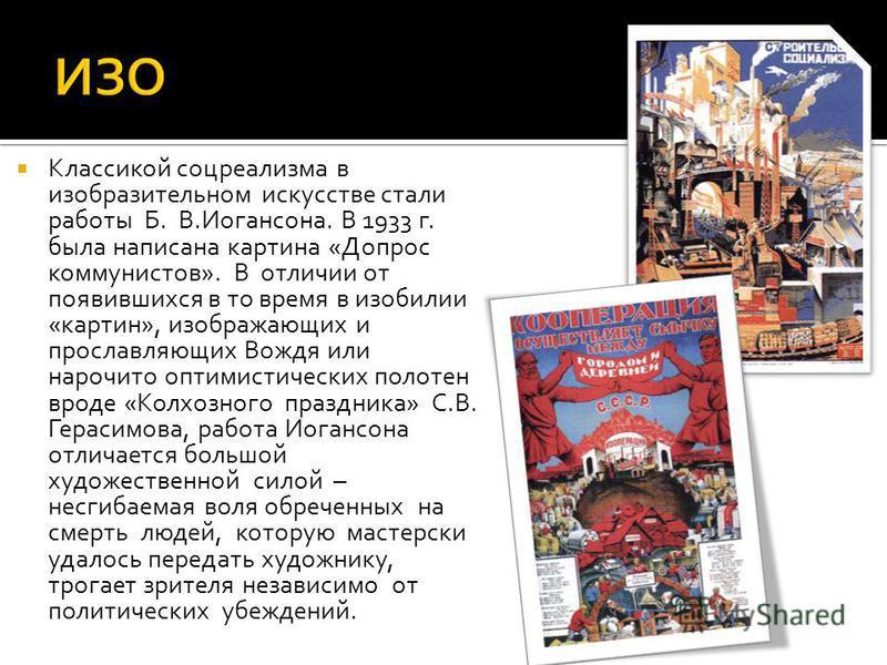 Классикой соцреализма в изобразительном искусстве стали работы Б. В.Иогансона. В 1933 г. была написана картина «Допрос коммунистов». В отличии от появившихся в то время в изобилии «картин», изображающих и прославляющих Вождя или нарочито оптимистичес
