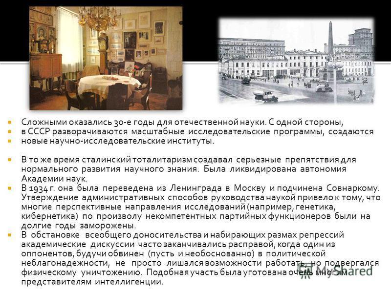 Сложными оказались 30-е годы для отечественной науки. С одной стороны, в СССР разворачиваются масштабные исследовательские программы, создаются новые научно-исследовательские институты. В то же время сталинский тоталитаризм создавал серьезные препятс