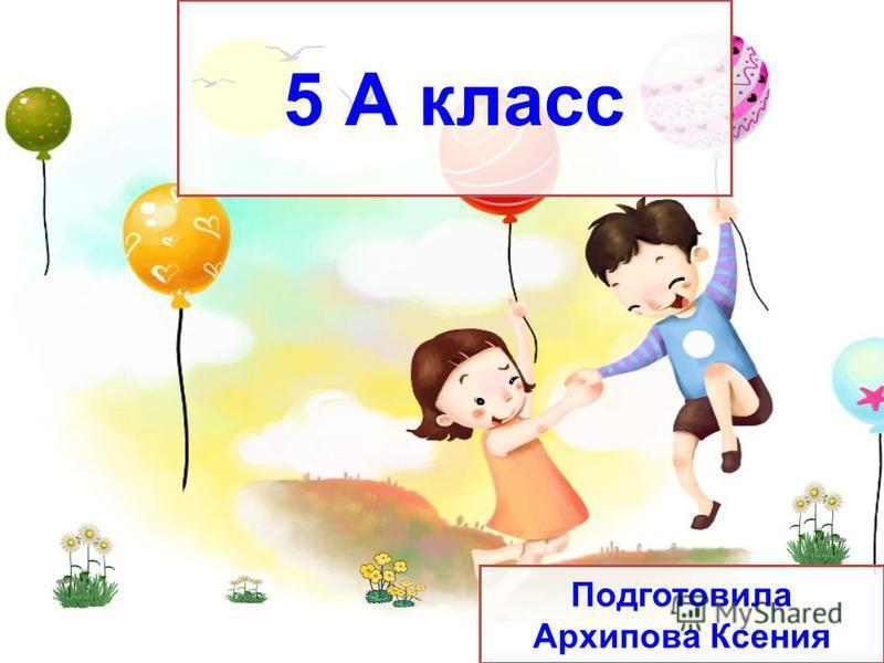 5 А класс Подготовила Архипова Ксения