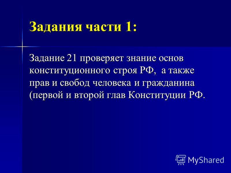 Задания части 1: Задание 21 проверяет знание основ конституционного строя РФ, а также прав и свобод человека и гражданина (первой и второй глав Конституции РФ.