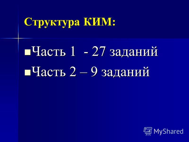 Структура КИМ: Часть 1 - 27 заданий Часть 1 - 27 заданий Часть 2 – 9 заданий Часть 2 – 9 заданий