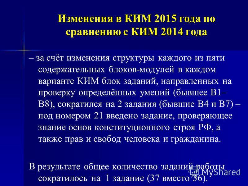 Изменения в КИМ 2015 года по сравнению с КИМ 2014 года – за счёт изменения структуры каждого из пяти содержательных блоков-модулей в каждом варианте КИМ блок заданий, направленных на проверку определённых умений (бывшее В1– В8), сократился на 2 задан
