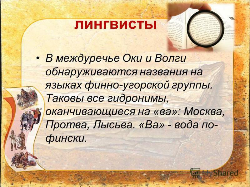 лингвисты В междуречье Оки и Волги обнаруживаются названия на языках финно-угорской группы. Таковы все гидронимы, оканчивающиеся на «ва»: Москва, Протва, Лысьва. «Ва» - вода по- фински.