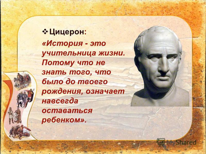 Цицерон: «История - это учительница жизни. Потому что не знать того, что было до твоего рождения, означает навсегда оставаться ребенком».