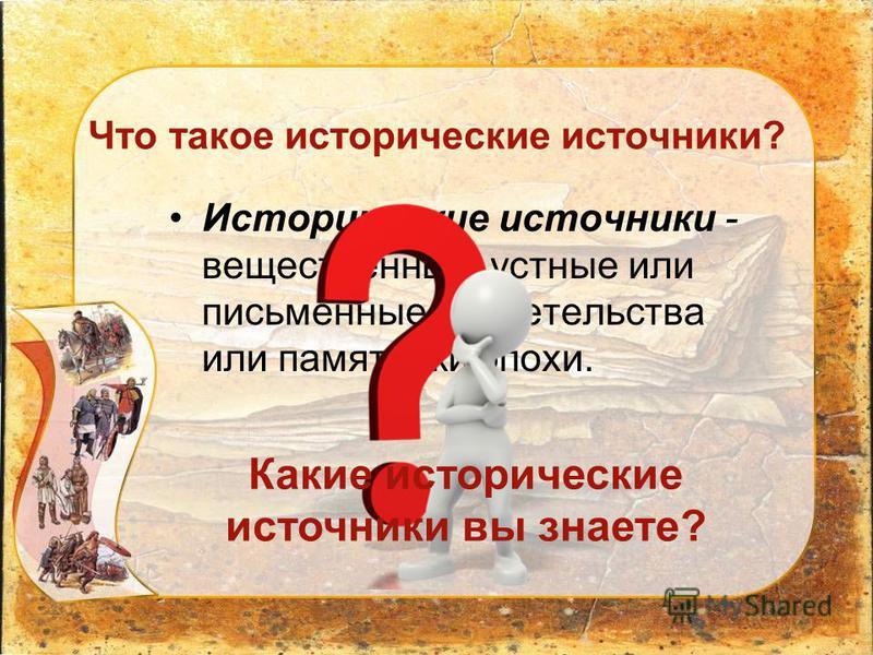 Что такое исторические источники? Исторические источники - вещественные, устные или письменные свидетельства или памятники эпохи. Какие исторические источники вы знаете?