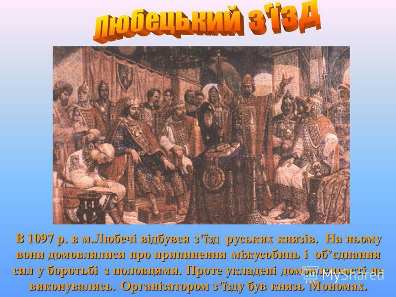 1113 - 1125 рр. Великий князь київський. У 1113 р. вічем киян запрошений на великокнязівський престол. Здійснив ряд вдалих походів проти половців (1103, 1109, 1110, 1111). Мономах востаннє обєднав Київську Русь, підняв її міжнародний авторитет. Здійс