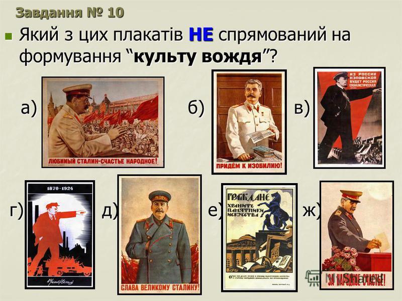 Завдання 10 Який з цих плакатів НЕ спрямований на формування культу вождя? Який з цих плакатів НЕ спрямований на формування культу вождя? а) б) в) а) б) в) г) д) е) ж) г) д) е) ж)