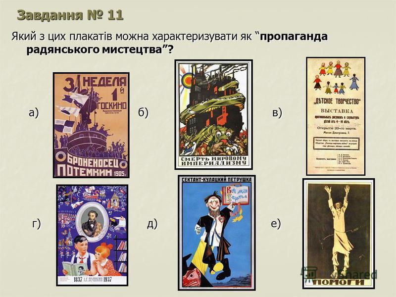 Завдання 11 Який з цих плакатів можна характеризувати як пропаганда радянського мистецтва? а) б) в) а) б) в) г) д) е) г) д) е)