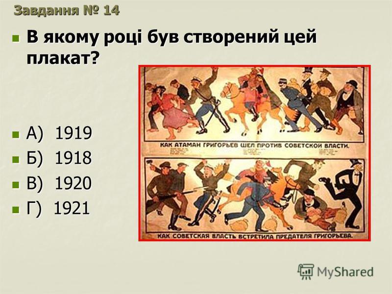 Завдання 14 В якому році був створений цей плакат? В якому році був створений цей плакат? А) 1919 А) 1919 Б) 1918 Б) 1918 В) 1920 В) 1920 Г) 1921 Г) 1921