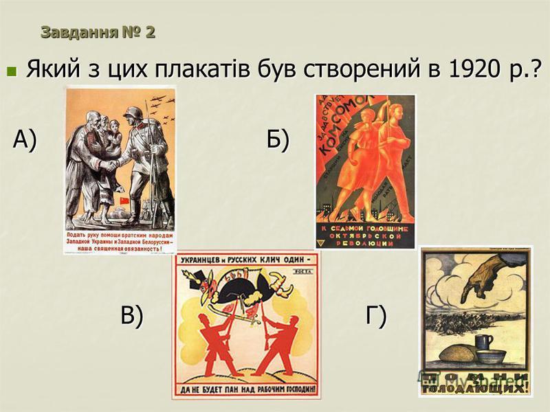 Який з цих плакатів був створений в 1920 р.? Який з цих плакатів був створений в 1920 р.? А) Б) А) Б) В) Г) В) Г) Завдання 2