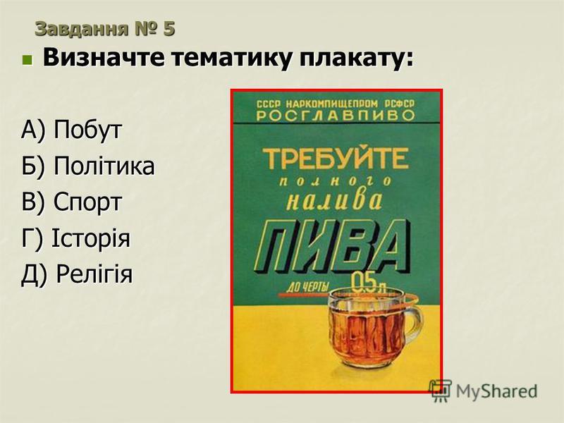 Завдання 5 Визначте тематику плакату: Визначте тематику плакату: А) Побут Б) Політика В) Спорт Г) Історія Д) Релігія