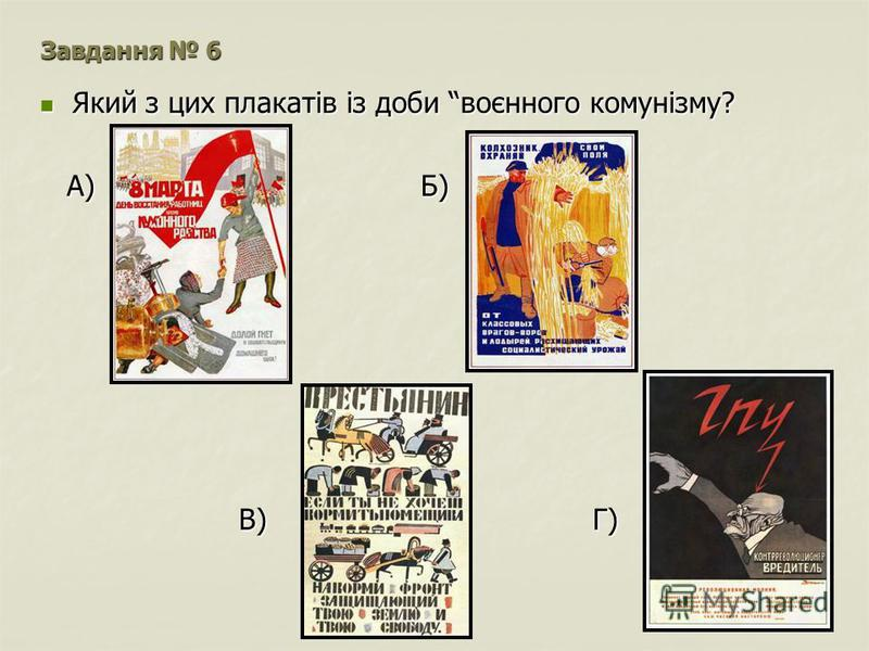 Завдання 6 Який з цих плакатів із доби воєнного комунізму? Який з цих плакатів із доби воєнного комунізму? А) Б) А) Б) В) Г) В) Г)