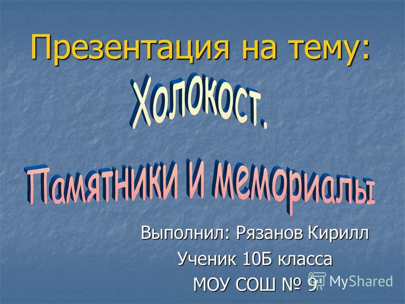 Презентация на тему: Выполнил: Рязанов Кирилл Ученик 10Б класса МОУ СОШ 9