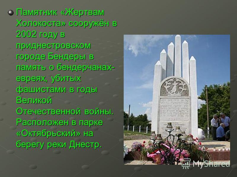 Памятник «Жертвам Холокоста» сооружён в 2002 году в приднестровском городе Бендеры в память о бендерчанах- евреях, убитых фашистами в годы Великой Отечественной войны. Расположен в парке «Октябрьский» на берегу реки Днестр.