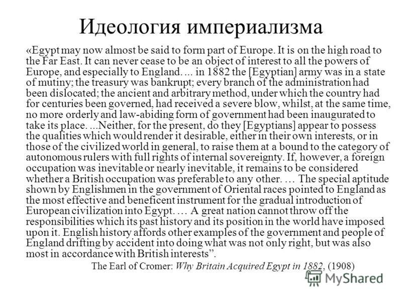 Идеология империализма «Egypt may now almost be said to form part of Europe. It is on the high road to the Far East. It can never cease to be an object of interest to all the powers of Europe, and especially to England.... in 1882 the [Egyptian] army