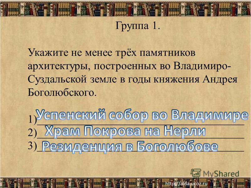 24.07.20156 Группа 1. Укажите не менее трёх памятников архитектуры, построенных во Владимиро- Суздальской земле в годы княжения Андрея Боголюбского. 1)_____________________________________ 2)_____________________________________ 3)___________________