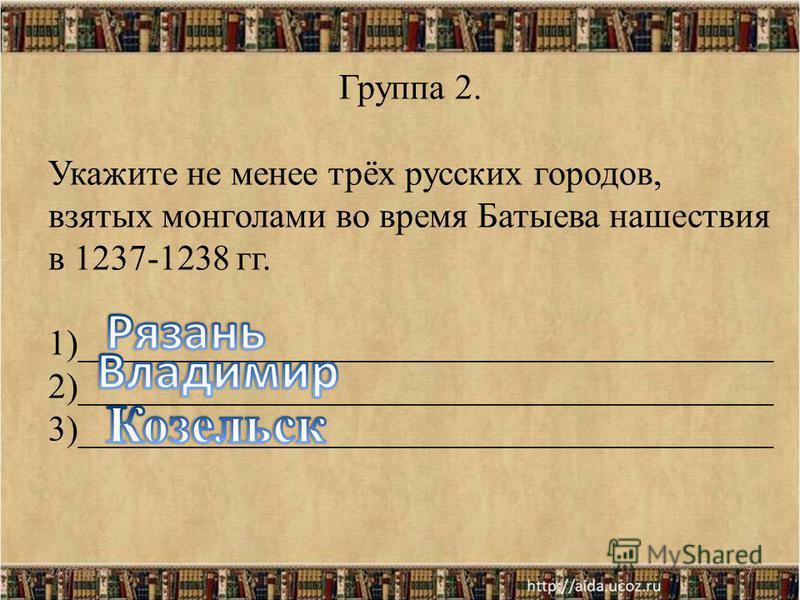 24.07.20157 Группа 2. Укажите не менее трёх русских городов, взятых монголами во время Батыева нашествия в 1237-1238 гг. 1)_______________________________________ 2)_______________________________________ 3)_______________________________________