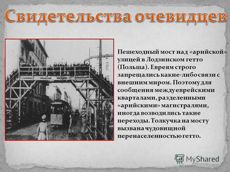 Пешеходный мост над «арийской» улицей в Лодзинском гетто (Польша). Евреям строго запрещались какие-либо связи с внешним миром. Поэтому для сообщения между еврейскими кварталами, разделенными «арийскими» магистралями, иногда возводились такие переходы