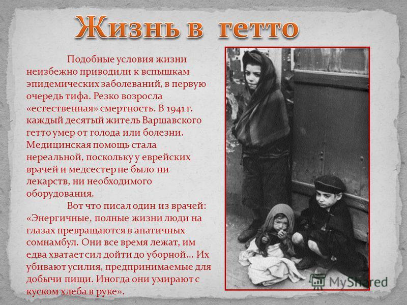 Подобные условия жизни неизбежно приводили к вспышкам эпидемических заболеваний, в первую очередь тифа. Резко возросла «естественная» смертность. В 1941 г. каждый десятый житель Варшавского гетто умер от голода или болезни. Медицинская помощь стала н