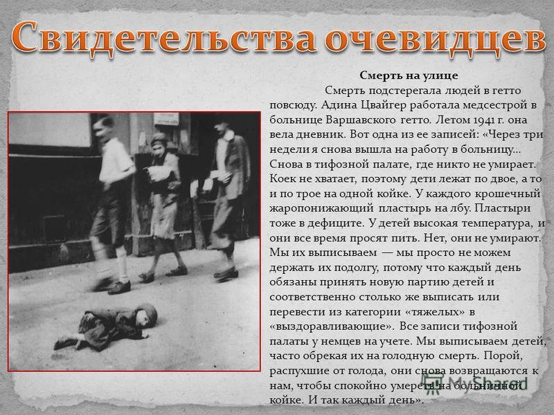 Смерть на улице Смерть подстерегала людей в гетто повсюду. Адина Цвайгер работала медсестрой в больнице Варшавского гетто. Летом 1941 г. она вела дневник. Вот одна из ее записей: «Через три недели я снова вышла на работу в больницу... Снова в тифозно