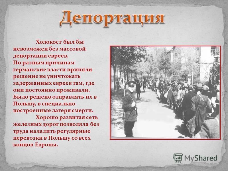 Холокост был бы невозможен без массовой депортации евреев. Пo разным причинам германские власти приняли решение не уничтожать задержанных евреев там, где они постоянно проживали. Было решено отправлять их в Польшу, в специально построенные лагеря сме