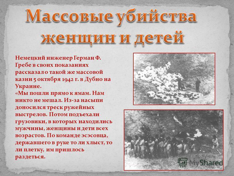Немецкий инженер Герман Ф. Гребе в своих показаниях рассказал о такой же массовой казни 5 октября 1942 г. в Дубно на Украине. «Мы пошли прямо к ямам. Нам никто не мешал. Из-за насыпи доносился треск ружейных выстрелов. Потом подъехали грузовики, в ко