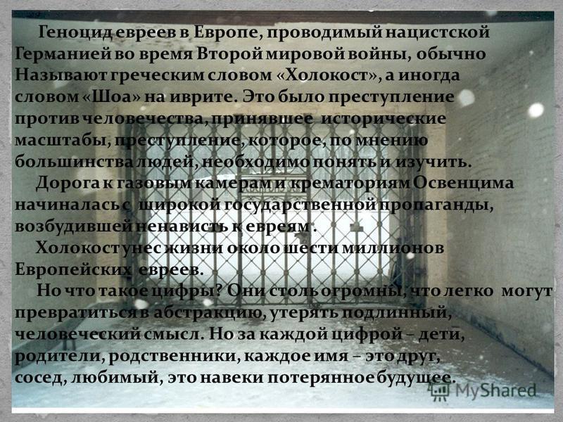 Геноцид евреев в Европе, проводимый нацистской Германией во время Второй мировой войны, обычно Называют греческим словом «Холокост», а иногда словом «Шоа» на иврите. Это было преступление против человечества, принявшее исторические масштабы, преступл