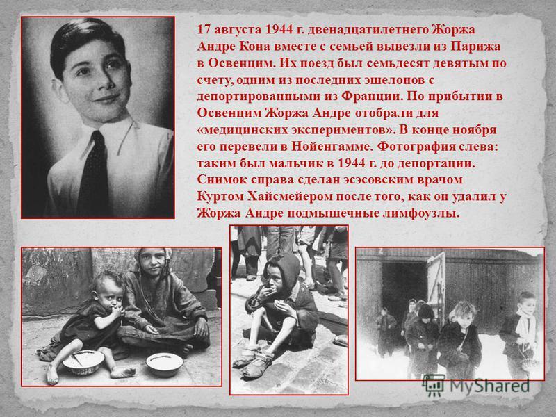 17 августа 1944 г. двенадцатилетнего Жоржа Андре Кона вместе с семьей вывезли из Парижа в Освенцим. Их поезд был семьдесят девятым по счету, одним из последних эшелонов с депортированными из Франции. По прибытии в Освенцим Жоржа Андре отобрали для «м