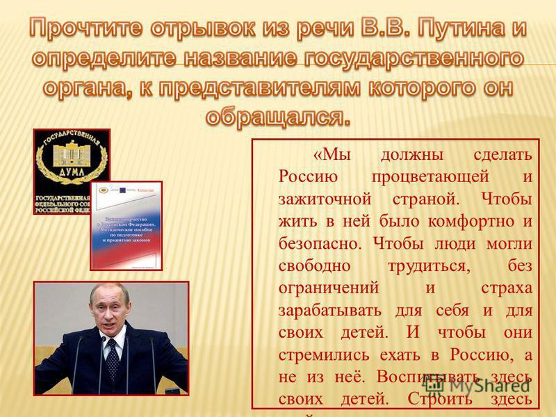 «Мы должны сделать Россию процветающей и зажиточной страной. Чтобы жить в ней было комфортно и безопасно. Чтобы люди могли свободно трудиться, без ограничений и страха зарабатывать для себя и для своих детей. И чтобы они стремились ехать в Россию, а