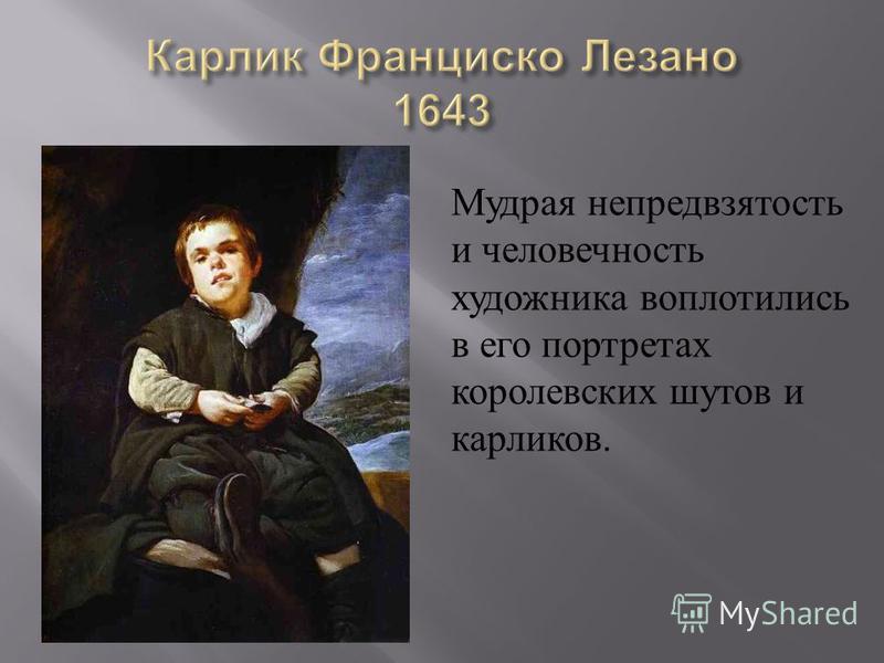 Мудрая непредвзятость и человечность художника воплотились в его портретах королевских шутов и карликов.