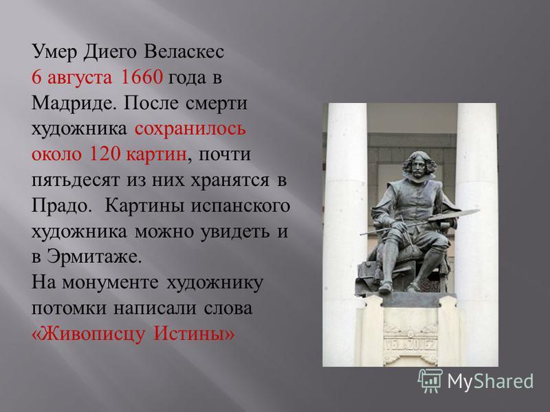 Умер Диего Веласкес 6 августа 1660 года в Мадриде. После смерти художника сохранилось около 120 картин, почти пятьдесят из них хранятся в Прадо. Картины испанского художника можно увидеть и в Эрмитаже. На монументе художнику потомки написали слова «Ж