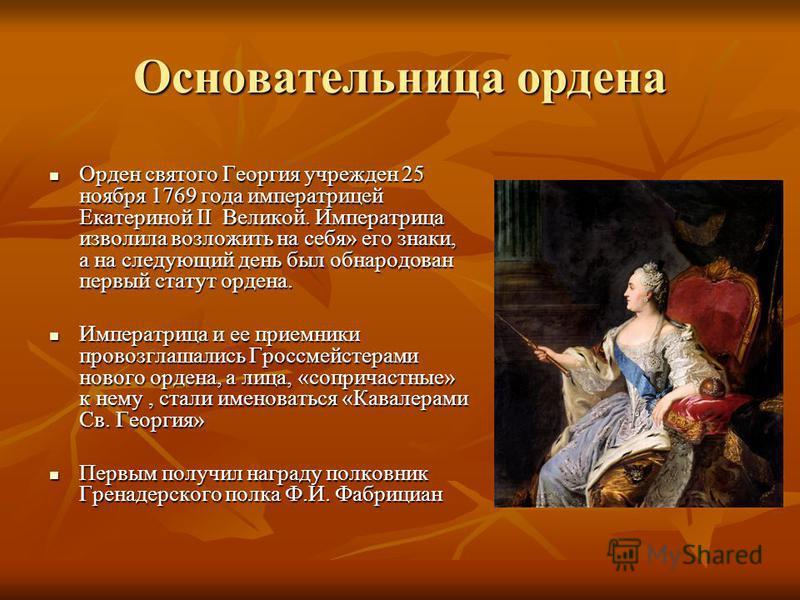 Основательница ордена Орден святого Георгия учрежден 25 ноября 1769 года императрицей Екатериной II Великой. Императрица изволила возложить на себя» его знаки, а на следующий день был обнародован первый статут ордена. Орден святого Георгия учрежден 2