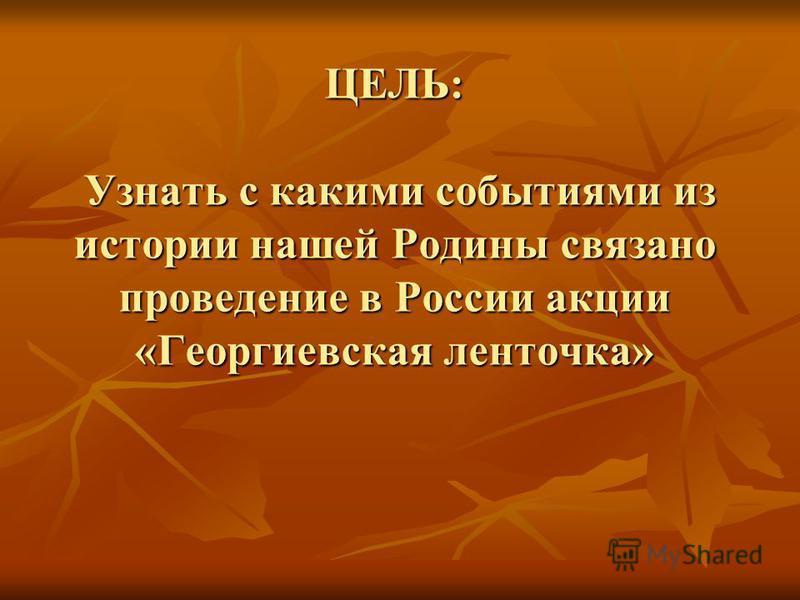 ЦЕЛЬ: Узнать с какими событиями из истории нашей Родины связано проведение в России акции «Георгиевская ленточка»