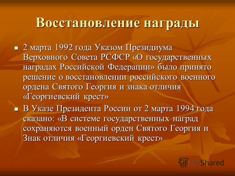 Восстановление награды 2 марта 1992 года Указом Президиума Верховного Совета РСФСР «О государственных наградах Российской Федерации» было принято решение о восстановлении российского военного ордена Святого Георгия и знака отличия «Георгиевский крест