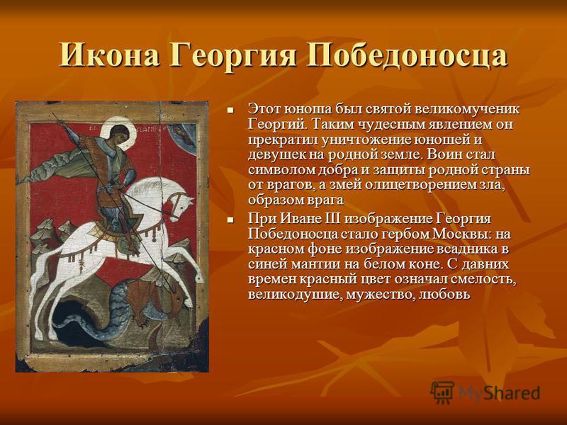 Икона Георгия Победоносца Этот юноша был святой великомученик Георгий. Таким чудесным явлением он прекратил уничтожение юношей и девушек на родной земле. Воин стал символом добра и защиты родной страны от врагов, а змей олицетворением зла, образом вр