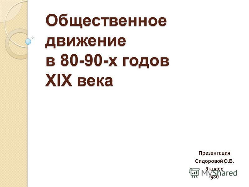 Общественное движение в 80-90-х годов ХIХ века Презентация Сидоровой О.В. 8 класс §30