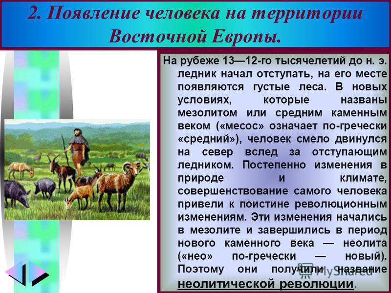 Меню На рубеже 1312-го тысячелетий до н. э. ледник начал отступать, на его месте появляются густые леса. В новых условиях, которые названы мезолитом или средним каменным веком («месос» означает по-гречески «средний»), человек смело двинулся на север