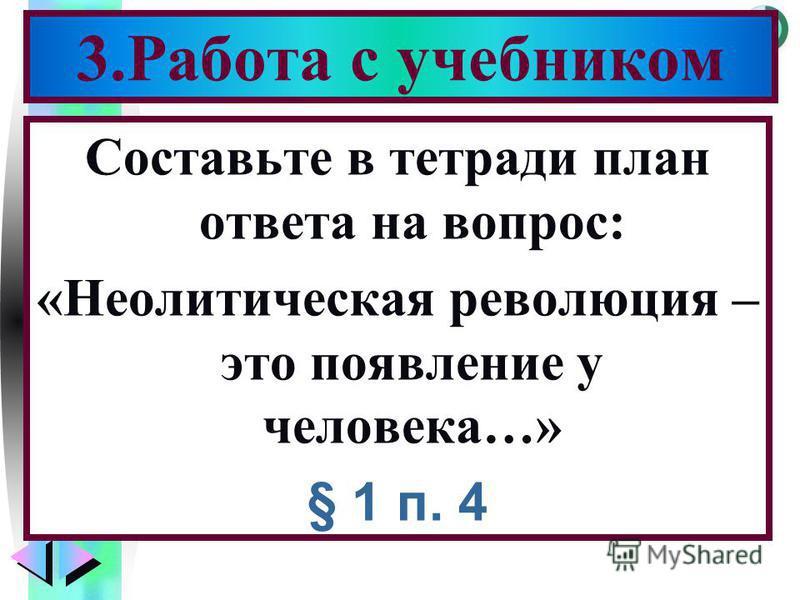 Меню Составьте в тетради план ответа на вопрос: «Неолитическая революция – это появление у человека…» § 1 п. 4 3. Работа с учебником