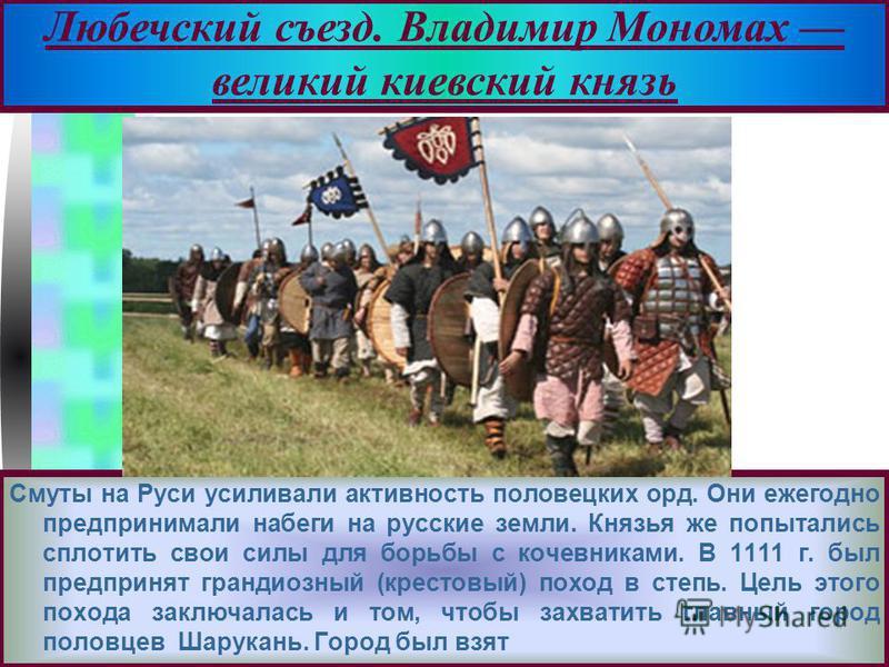 Меню Смуты на Руси усиливали активность половецких орд. Они ежегодно предпринимали набеги на русские земли. Князья же попытались сплотить свои силы для борьбы с кочевниками. В 1111 г. был предпринят грандиозный (крестовый) поход в степь. Цель этого п