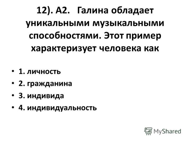 12). А2. Галина обладает уникальными музыкальными способностями. Этот пример характеризует человека как 1. личность 2. гражданина 3. индивида 4. индивидуальность