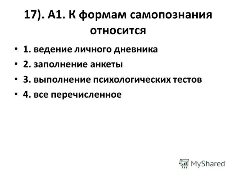 17). А1. К формам самопознания относится 1. ведение личного дневника 2. заполнение анкеты 3. выполнение психологических тестов 4. все перечисленное