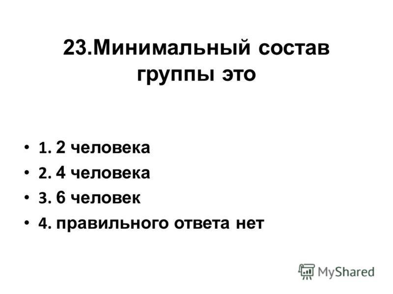 23. Минимальный состав группы это 1. 2 человека 2. 4 человека 3. 6 человек 4. правильного ответа нет