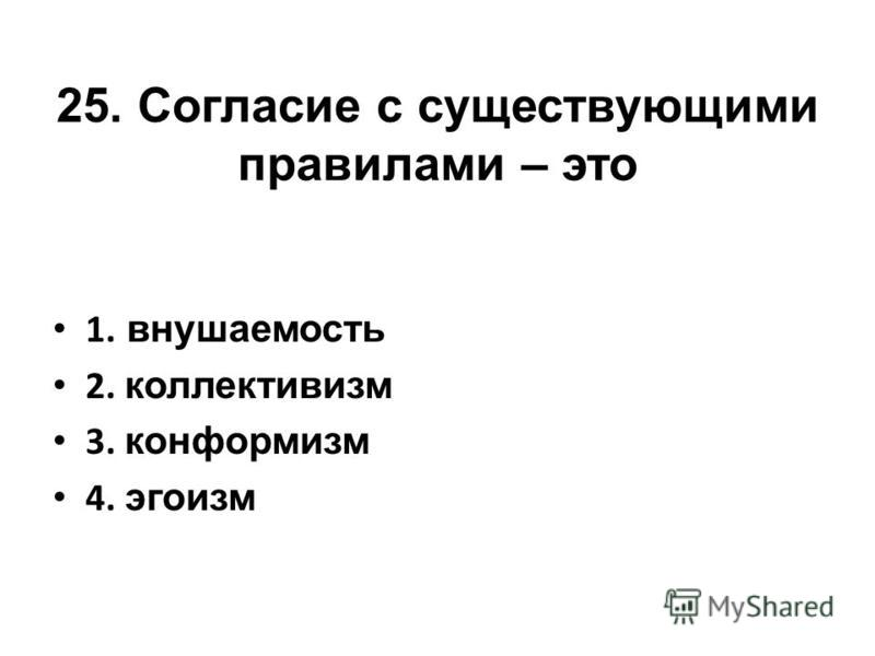25. Согласие с существующими правилами – это 1. внушаемость 2. коллективизм 3. конформизм 4. эгоизм