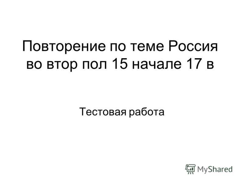 Повторение по теме Россия во втор пол 15 начале 17 в Тестовая работа