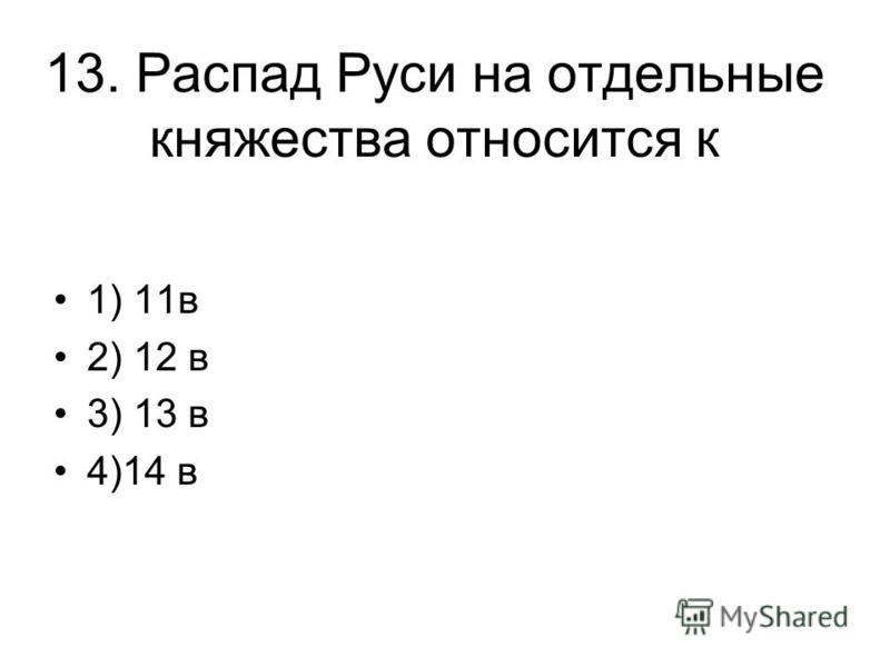 13. Распад Руси на отдельные княжества относится к 1) 11 в 2) 12 в 3) 13 в 4)14 в