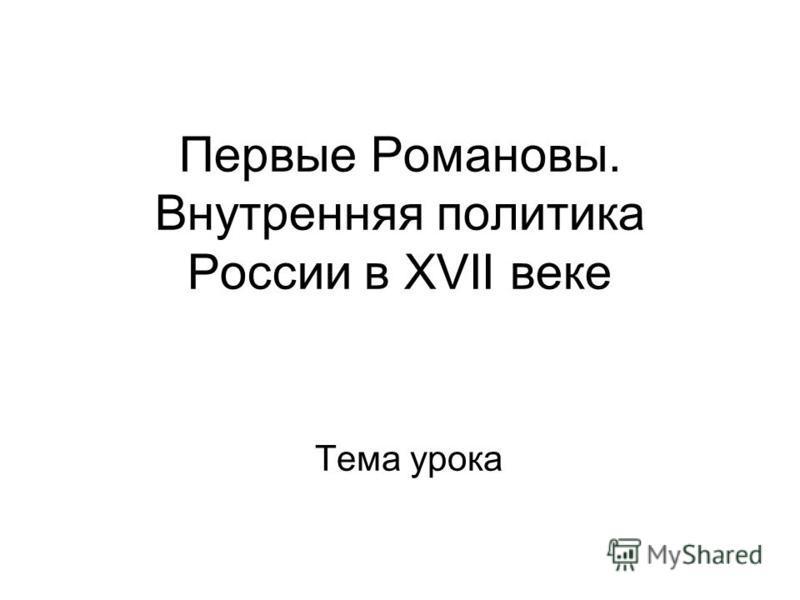 Первые Романовы. Внутренняя политика России в XVII веке Тема урока