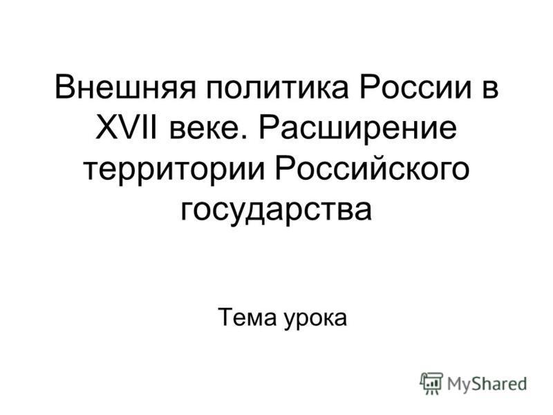 Внешняя политика России в XVII веке. Расширение территории Российского государства Тема урока